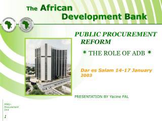 PUBLIC PROCUREMENT REFORM    THE ROLE OF ADB    Dar es Salam 14-17 January 2003    PRESENTATION BY Yacine FAL
