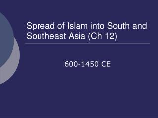 Spread of Islam into South and Southeast Asia (Ch 12)