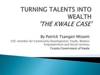 TURNING TALENTS INTO WEALTH 'THE KWALE CASE'