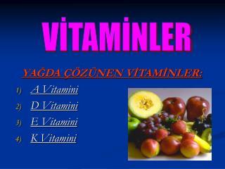YAĞDA ÇÖZÜNEN VİTAMİNLER: A Vitamini  D Vitamini E Vitamini  K Vitamini