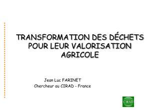 TRANSFORMATION DES D CHETS POUR LEUR VALORISATION AGRICOLE