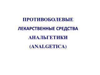 ПРОТИВОБОЛЕВЫЕ  ЛЕКАРСТВЕННЫЕ СРЕДСТВА АНАЛЬГЕТИКИ (ANALGETICA)