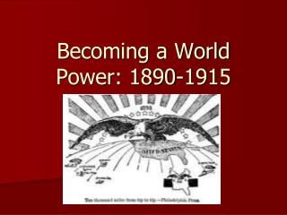 Becoming a World Power: 1890-1915