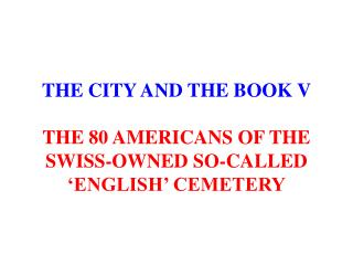 THE CITY AND THE BOOK V THE 80 AMERICANS OF THE SWISS-OWNED SO-CALLED 'ENGLISH' CEMETERY
