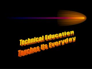 Technical Education Touches Us Everyday