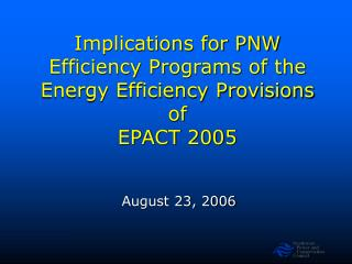 Implications for PNW Efficiency Programs of the Energy Efficiency Provisions of  EPACT 2005
