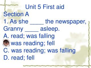Unit 5 First aid Section A  1. As she ____ the newspaper, Granny ____ asleep.