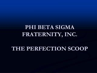 PHI BETA SIGMA FRATERNITY, INC. THE PERFECTION SCOOP