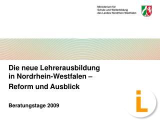 Die neue Lehrerausbildung in Nordrhein-Westfalen � Reform und Ausblick Beratungstage 2009