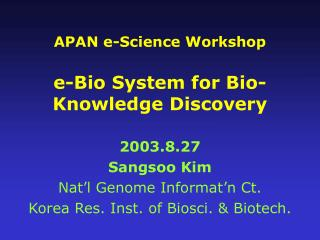 APAN e-Science Workshop e-Bio System for Bio-Knowledge Discovery