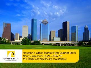 Houston's Office Market First Quarter 2010 Henry Hagendorf, CCIM, LEED AP