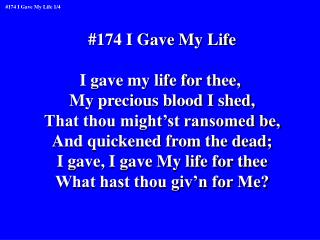 #174 I Gave My Life I gave my life for thee,  My precious blood I shed,