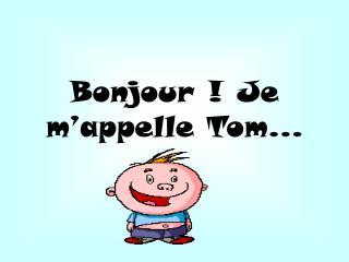 Bonjour ! Je m'appelle Tom…