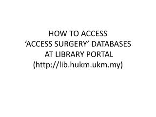 HOW TO  ACCESS 'ACCESS SURGERY' DATABASES AT LIBRARY PORTAL   (lib.hukm.ukm.my)