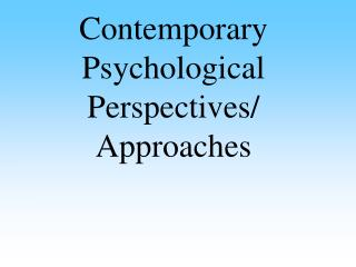 Contemporary Psychological Perspectives/ Approaches
