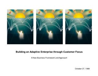 Building an Adaptive Enterprise through Customer Focus A New Business Framework and Approach