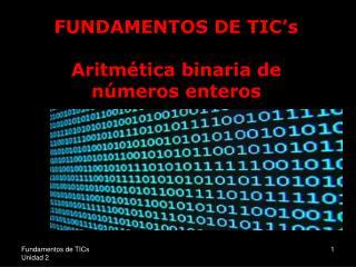 FUNDAMENTOS DE TIC's Aritmética binaria de números enteros