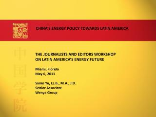 THE JOURNALISTS AND EDITORS WORKSHOP  ON LATIN AMERICA S ENERGY FUTURE  Miami, Florida May 6, 2011  Simin Yu, LL.B., M.A