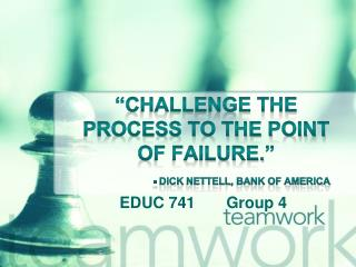 """""""Challenge the Process to the point of failure."""" - Dick  Nettell , Bank of America"""