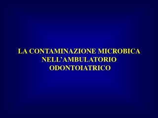 LA CONTAMINAZIONE MICROBICA  NELL'AMBULATORIO   ODONTOIATRICO