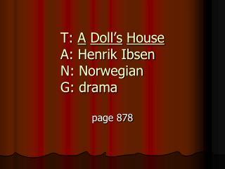 T:  A Doll's House A: Henrik Ibsen N: Norwegian  G: drama