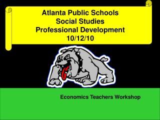 Atlanta Public Schools  Social Studies  Professional Development 10/12/10