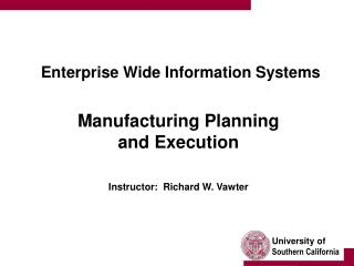 Enterprise Wide Information Systems    Manufacturing Planning  and Execution   Instructor:  Richard W. Vawter