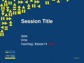 Session Title date time hashtag : #asae14  XYZ
