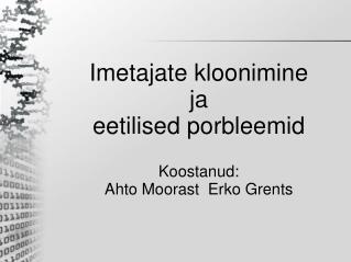 Imetajate  kloonimine ja  eetilised porbleemid Koostanud:  Ahto Moorast  Erko Grents