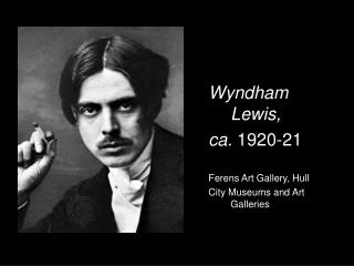 Wyndham 	Lewis, 	ca.  1920-21 	Ferens Art Gallery, Hull 	City Museums and Art 	Galleries