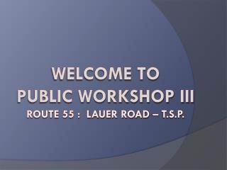 Welcome to  Public Workshop III Route 55 :  Lauer Road – T.S.P.
