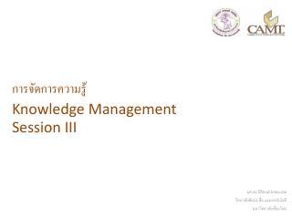 การจัดการความรู้ Knowledge Management Session III