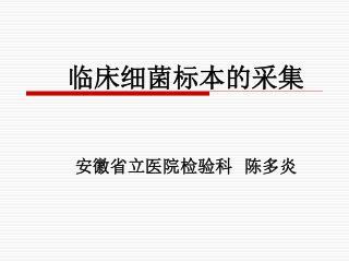 临床细菌标本的采集 安徽省立医院检验科  陈多炎