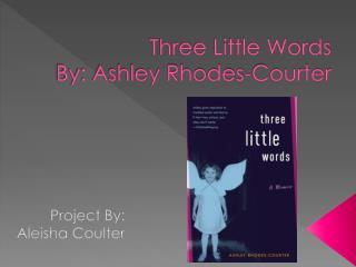 Three Little Words By: Ashley Rhodes-Courter