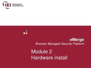 eMerge        Browser Managed Security Platform Module 2 Hardware install