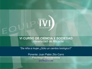 VI CURSO DE CIENCIA Y SOCIEDAD  Universidad de Alicante   De ni a a mujer. S lo un cambio biol gico   Ponente: Juan Pabl