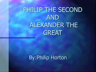 PHILIP THE SECOND AND   ALEXANDER THE GREAT