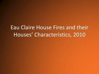 Eau Claire House Fires and their Houses'  Characteristics, 2010