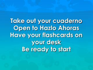 Take out your cuaderno Open to Hazlo Ahoras  Have your flashcards on your desk  Be ready to start
