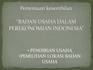 """P ertemuan  kesembilan """"BADAN USAHA DALAM PEREKONOMIAN INDONESIA"""""""