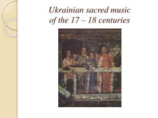 Ukrainian sacred music  of the 17 � 18 centuries
