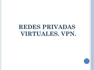 REDES PRIVADAS VIRTUALES. VPN.
