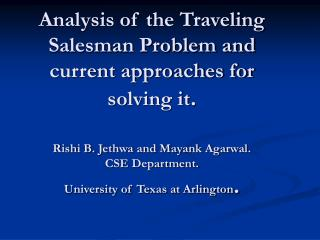 Analysis of the Traveling Salesman Problem and current approaches for solving it.  Rishi B. Jethwa and Mayank Agarwal. C