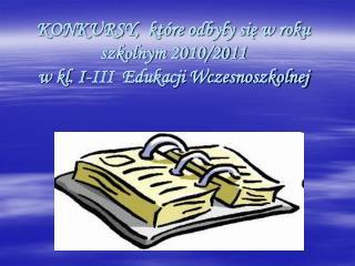 KONKURSY,  które odbyły się w roku szkolnym 2010/2011   w kl. I-III  Edukacji Wczesnoszkolnej
