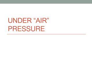 "Under ""AIR"" Pressure"