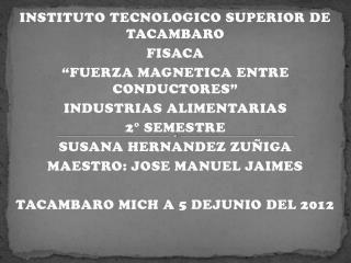 """INSTITUTO TECNOLOGICO SUPERIOR DE TACAMBARO FISACA """"FUERZA MAGNETICA ENTRE CONDUCTORES"""""""