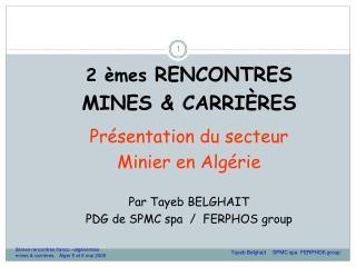 2 èmes  RENCONTRES  MINES & CARRIÈRES Présentation du secteur  Minier en Algérie