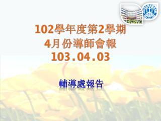 102 學年度第 2 學期 4 月份導師會報 103.04.03