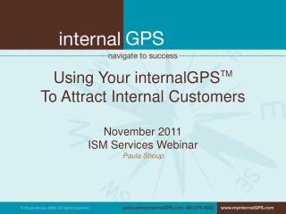 Using Your internalGPS TM To Attract Internal Customers November 2011 ISM Services Webinar