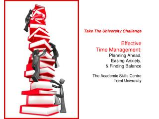 Take The University Challenge Effective  Time Management:  Planning Ahead,  Easing Anxiety,